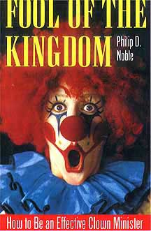 Fool of the Kingdom: How to Be an Effective Clown Minister by Philip D. Noble