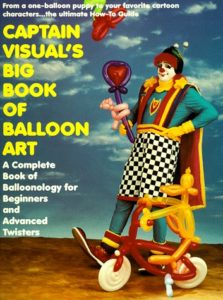 Captain Visual's Big Book of Balloon Art! : A Complete Book of Balloonology for Beginners and Advanced Twisters by Captain Visual