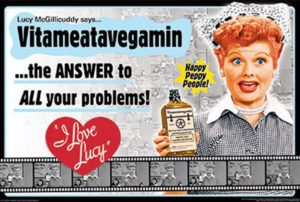 "Lucy McGillicuddy says ... Vitameatavegamin ... the ANSWER to ALL your problems! Happy Peppy People! ""I Love Lucy"""